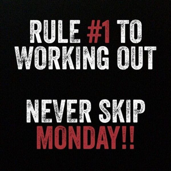 RULE NUMBER 1 TO WORKING OUT. NEVER SKIP MONDAY!!
