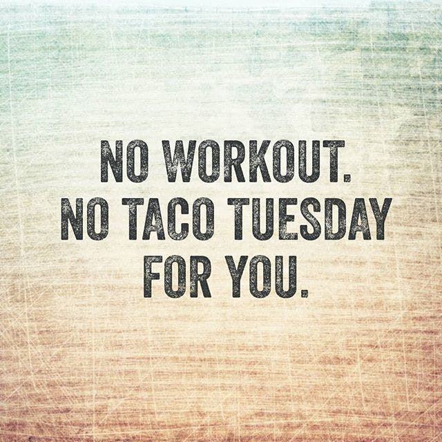 NO WORKOUT. NO TACO TUESDAY FOR YOU.