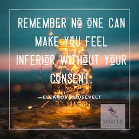 Remember no one can make you feel inferior without your consent