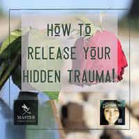 How to Release Your Hidden Trauma