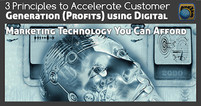 3 Principles to Accelerate Customer Generation (Profits) using Digital Marketing Technology You Can Afford
