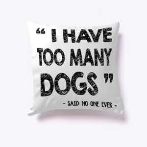 I Have Too Many Dogs Pillow