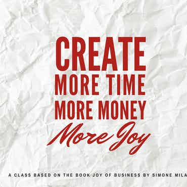 CREATE! More Time, More Money, More Joy