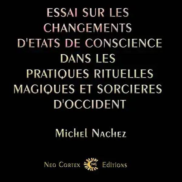 Essai sur les changements d'états de conscience dans les pratiques rituelles, magiques et sorcières d'Occident - Michel Nachez