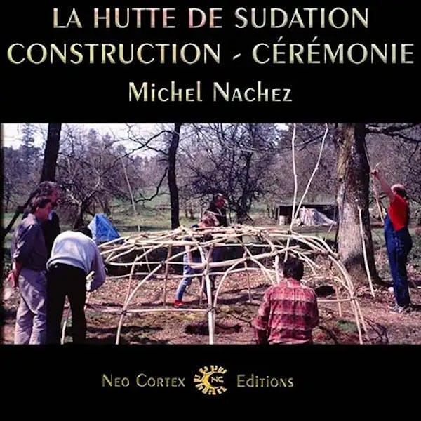 La Hutte de Sudation - Construction Cérémonie - Michel Nachez